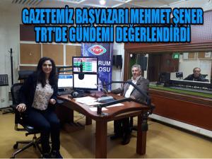 GAZETEMİZ BAŞYAZARI MEHMET ŞENER TRT'DE GÜNDEMİ DEĞERLENDİRDİ