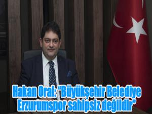 """Hakan Oral: """"Büyükşehir Belediye Erzurumspor sahipsiz değildir"""""""