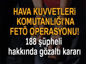 Hava Kuvvetleri Komutanlığı'na FETÖ operasyonu! 188 şüpheli hakkında gözaltı kararı