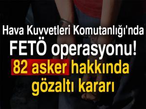 Hava Kuvvetleri Komutanlığı'nda FETÖ operasyonu! 82 asker hakkında gözaltı kararı