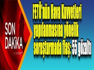 Hava Kuvvetleri Komutanlığında FETÖ operasyonu: 55 gözaltı kararı