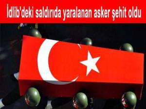 İDLİB'DEKİ SALDIRIDA YARALANAN ASKER ŞEHİT OLDU