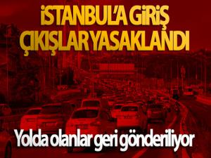 İstanbul'a giriş çıkışlar yasaklandı, yolda olanlar geri gönderiliyor