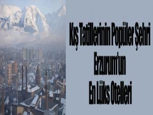 Kış Tatillerinin Popüler Şehri Erzurum'un En Lüks Otelleri