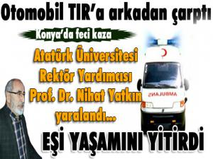 Konya'da trafik kazası... Atatürk Üniversitesi Rektör Yardımcısı Yatkın yaralandı, eşi hayatını kaybetti
