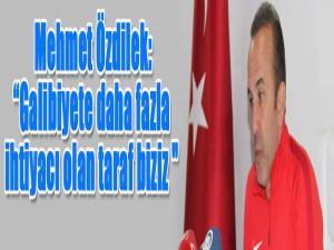 """Mehmet Özdilek: """"Galibiyete daha fazla ihtiyacı olan taraf biziz"""