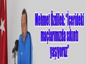 """Mehmet Özdilek: """"İçerideki maçlarımızda sıkıntı yaşıyoruz"""""""