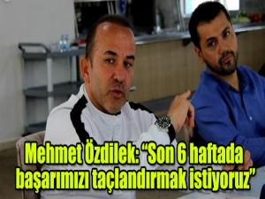 """Mehmet Özdilek: """"Son 6 haftada başarımızı taçlandırmak istiyoruz"""""""