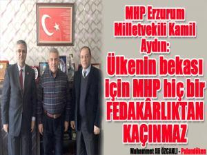 MHP Erzurum Milletvekili Kamil Aydın:Ülkenin bekası için MHP hiç bir FEDAKÂRLIKTAN KAÇINMAZ