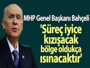 MHP Genel Başkanı Bahçeli: 'Süreç iyice kızışacak, bölge oldukça ısınacaktır'
