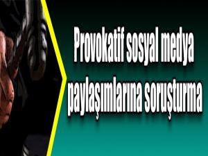 Provokatif sosyal medya paylaşımlarına soruşturma