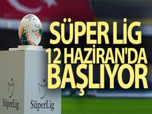Süper Lig, 12 Haziran'da resmen başlıyor
