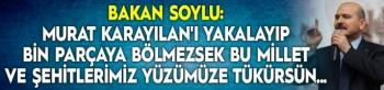 Bakan Soylu: Murat Karayılan'ı yakalayıp bin parçaya bölmezsek bu Millet ve Şehitlerimiz yüzümüze tükürsün...