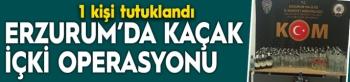 Erzurum'da kaçak içki operasyonu: 1 tutuklama