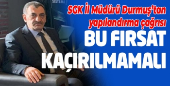 SGK İl Müdürü Durmuş'tan yapılandırma çağrısı: Bu fırsat kaçırılmamalı